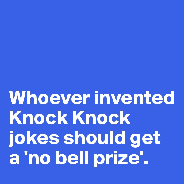Whoever invented Knock Knock jokes should get a 'no bell prize'.