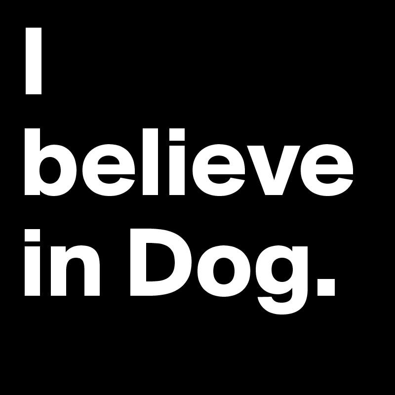 I believe in Dog.