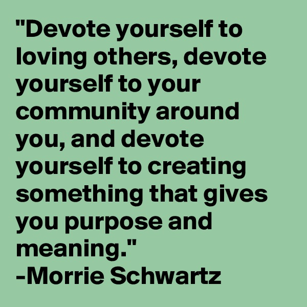 """Devote yourself to loving others, devote yourself to your community around you, and devote yourself to creating something that gives you purpose and meaning."" -Morrie Schwartz"