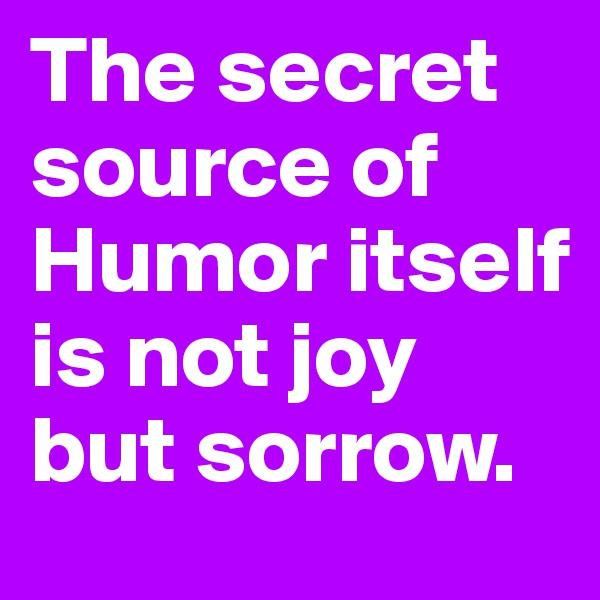 The secret source of Humor itself is not joy but sorrow.