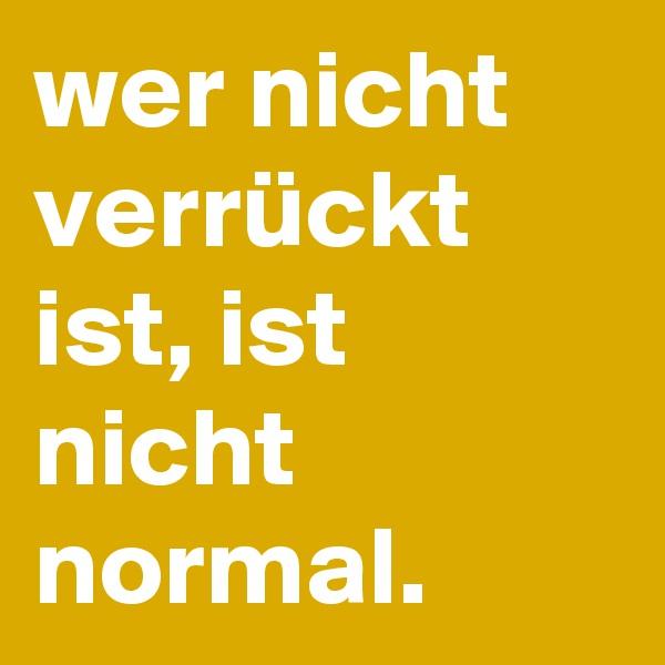 wer nicht verrückt ist, ist nicht normal.