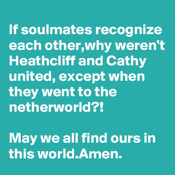 If soulmates recognize each other,why weren't Heathcliff and Cathy united, except when they went to the netherworld?!  May we all find ours in this world.Amen.