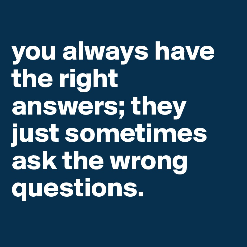 you always have the right answers; they just sometimes ask the wrong questions.