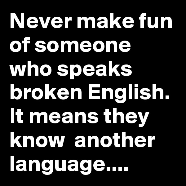 Never make fun of someone who speaks broken English. It means they know  another language....