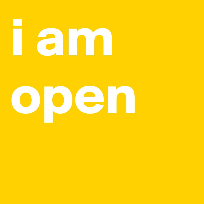 i am open