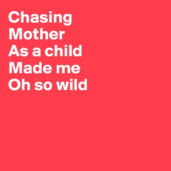 Chasing Mother As a child Made me Oh so wild