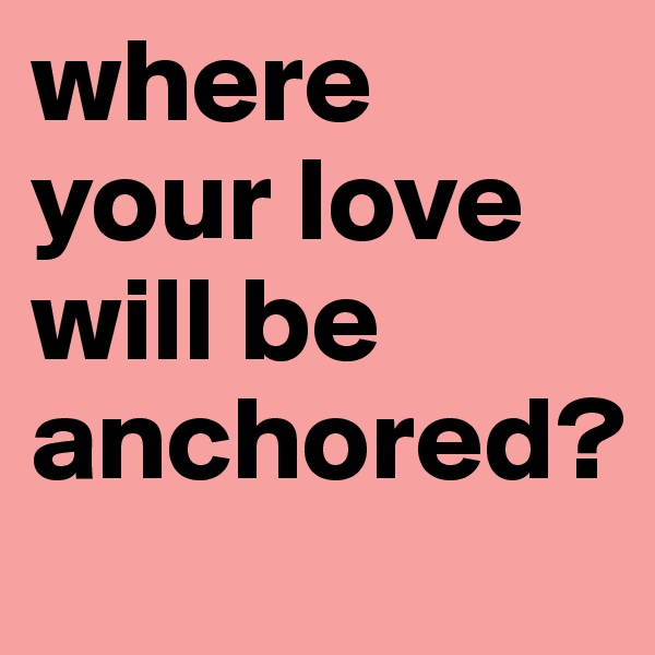 where your love will be anchored?