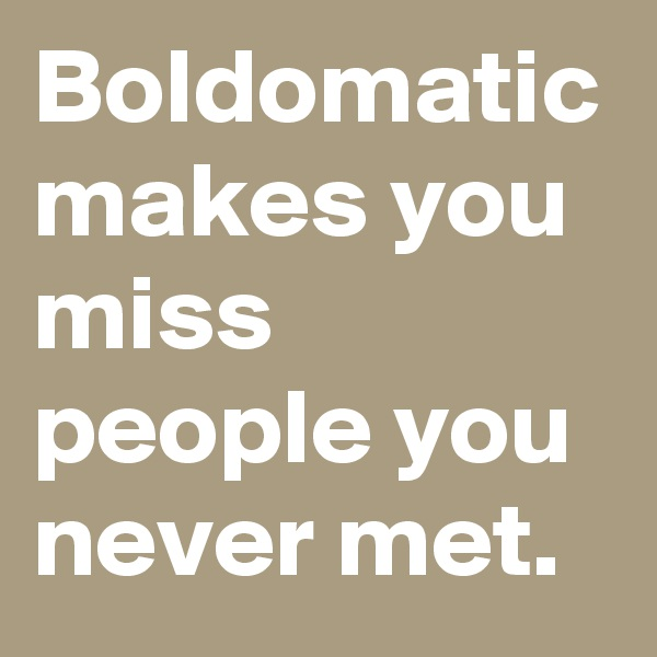 Boldomatic makes you miss people you never met.