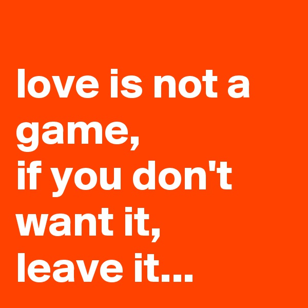 love is not a game,  if you don't want it, leave it...