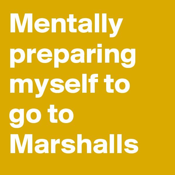 Mentally preparing myself to go to Marshalls