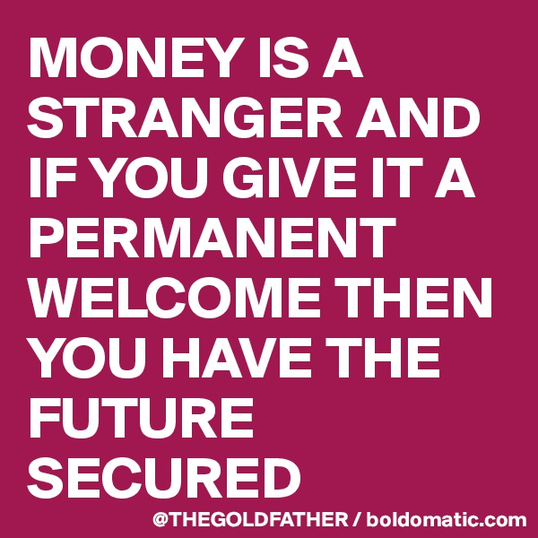 MONEY IS A STRANGER AND IF YOU GIVE IT A PERMANENT WELCOME THEN YOU HAVE THE FUTURE SECURED