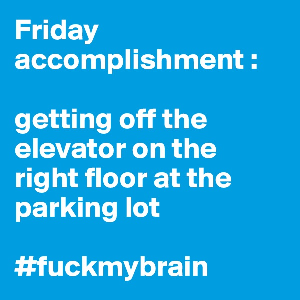 Friday accomplishment :  getting off the elevator on the right floor at the parking lot   #fuckmybrain