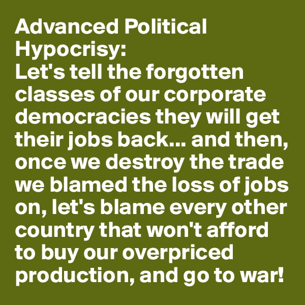 Advanced Political Hypocrisy: Let's tell the forgotten classes of our corporate democracies they will get their jobs back... and then, once we destroy the trade we blamed the loss of jobs on, let's blame every other country that won't afford to buy our overpriced production, and go to war!