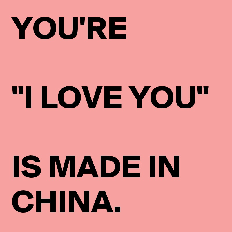 """YOU'RE  """"I LOVE YOU""""   IS MADE IN CHINA."""