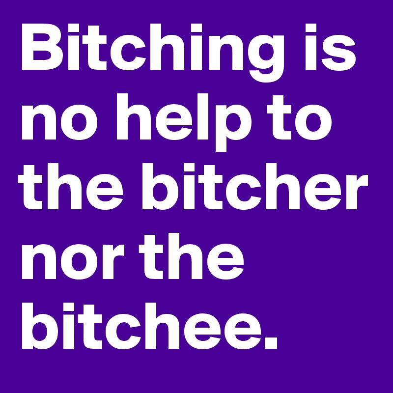 Bitching is no help to the bitcher nor the bitchee.