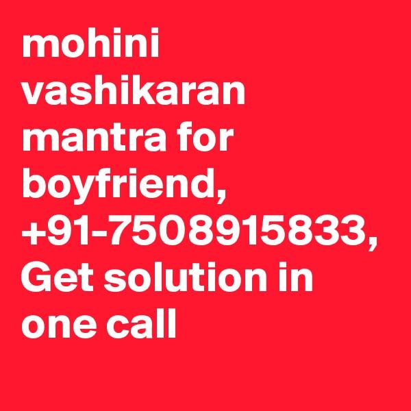 mohini vashikaran mantra for boyfriend, +91-7508915833, Get solution in one call