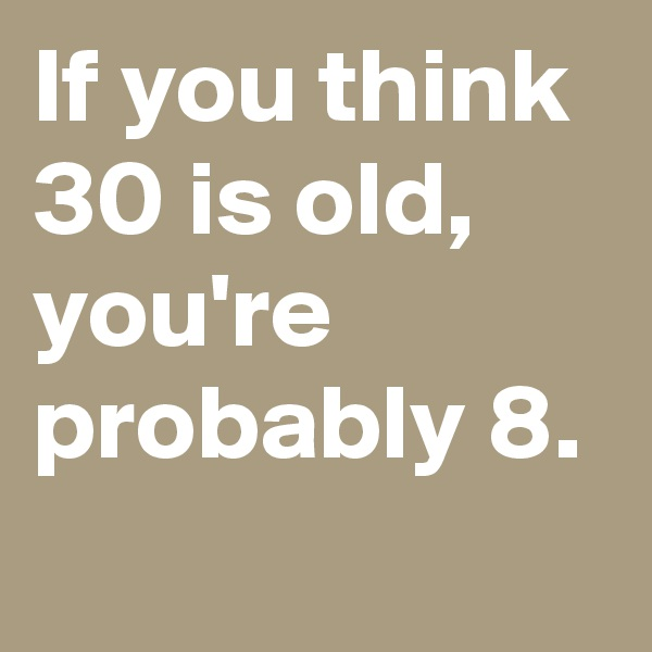 If you think 30 is old, you're probably 8.