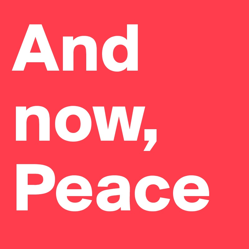 And now, Peace