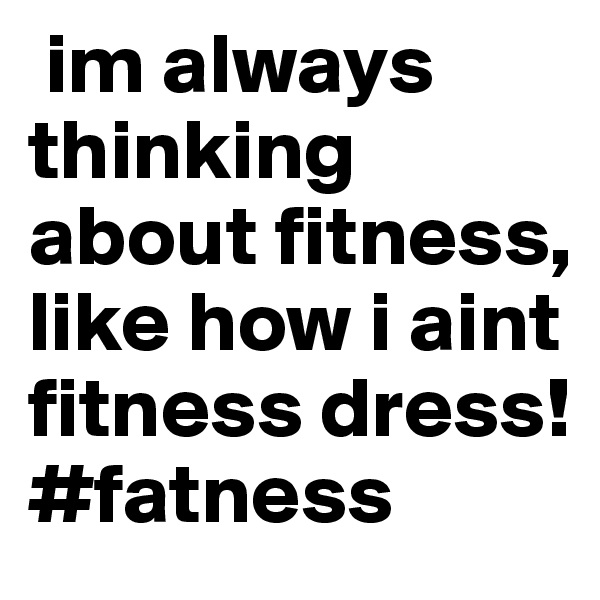 im always thinking about fitness, like how i aint fitness dress! #fatness