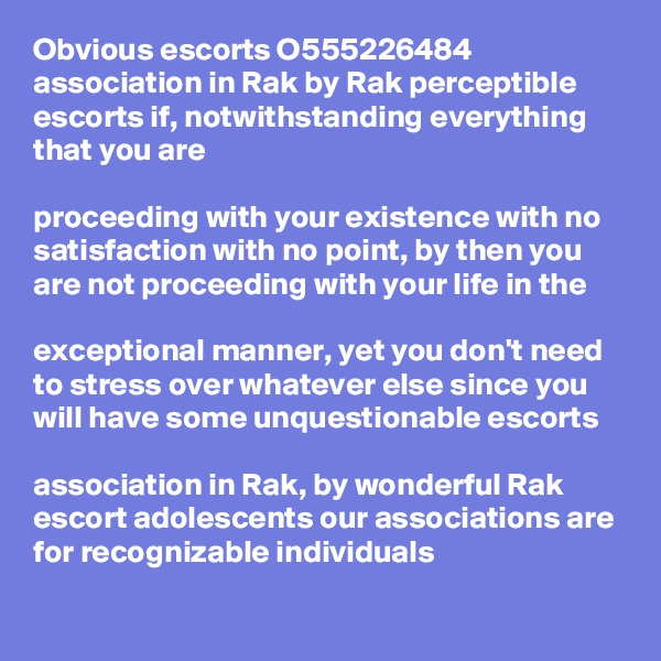 Obvious escorts O555226484 association in Rak by Rak perceptible escorts if, notwithstanding everything that you are   proceeding with your existence with no satisfaction with no point, by then you are not proceeding with your life in the   exceptional manner, yet you don't need to stress over whatever else since you will have some unquestionable escorts   association in Rak, by wonderful Rak escort adolescents our associations are for recognizable individuals