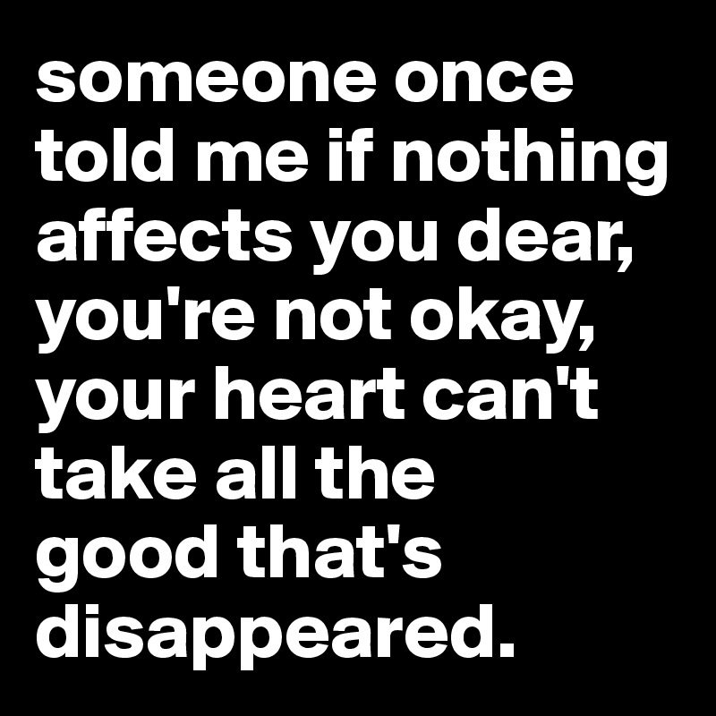 someone once told me if nothing affects you dear, you're not okay, your heart can't take all the  good that's disappeared.