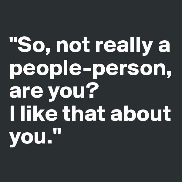 """""""So, not really a  people-person,  are you?  I like that about you."""""""