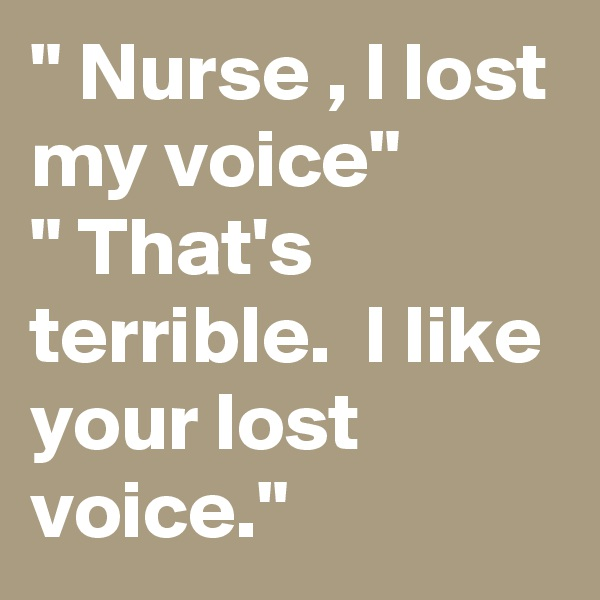 """ Nurse , I lost my voice"" "" That's terrible.  I like your lost voice."""
