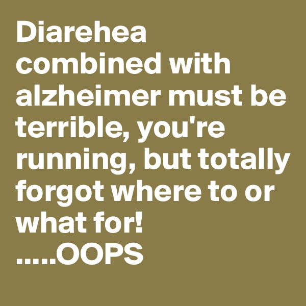 Diarehea combined with alzheimer must be terrible, you're running, but totally forgot where to or what for! .....OOPS