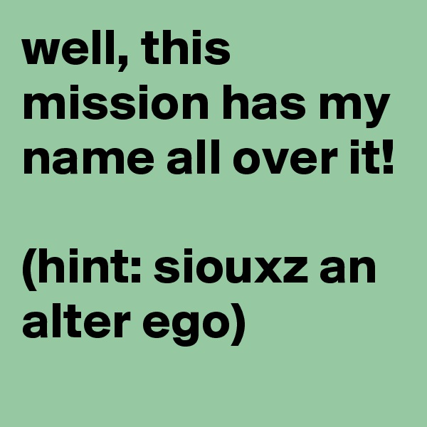 well, this mission has my name all over it!  (hint: siouxz an alter ego)
