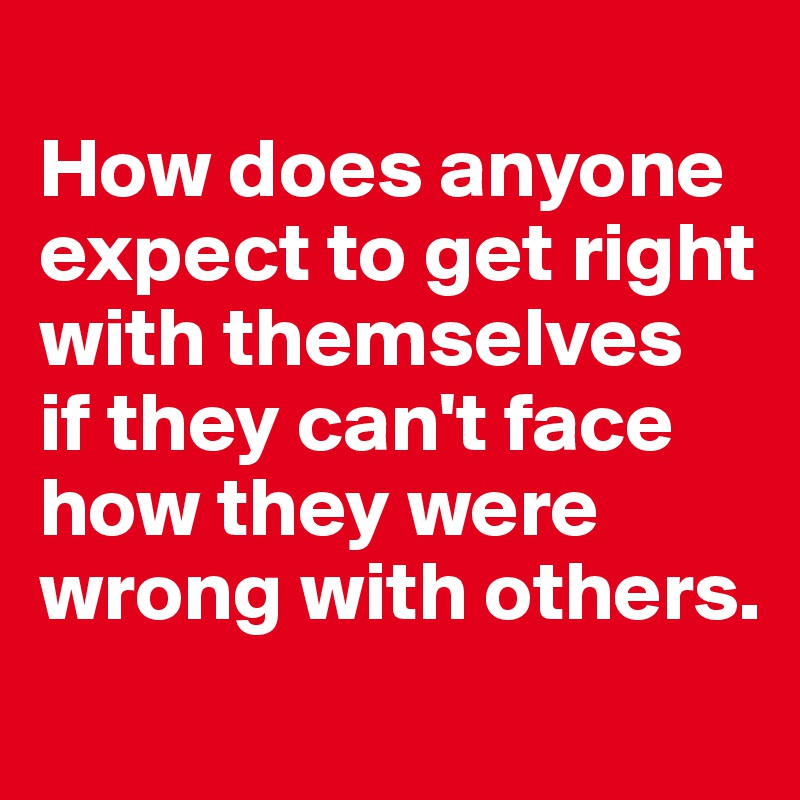 How does anyone expect to get right with themselves  if they can't face how they were wrong with others.