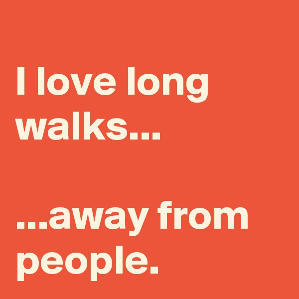 I love long walks...  ...away from people.