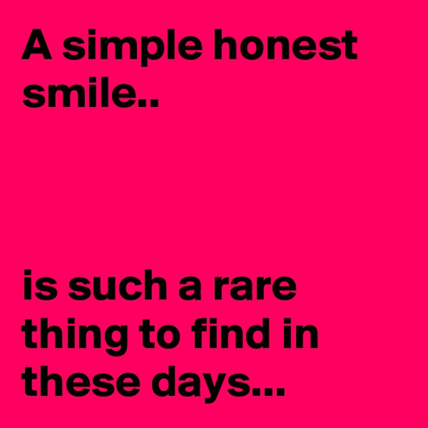 A simple honest smile..    is such a rare thing to find in these days...
