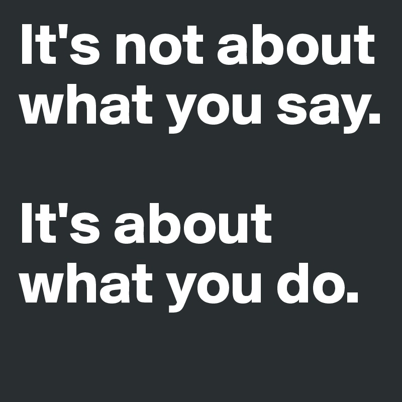 It's not about what you say.  It's about what you do.