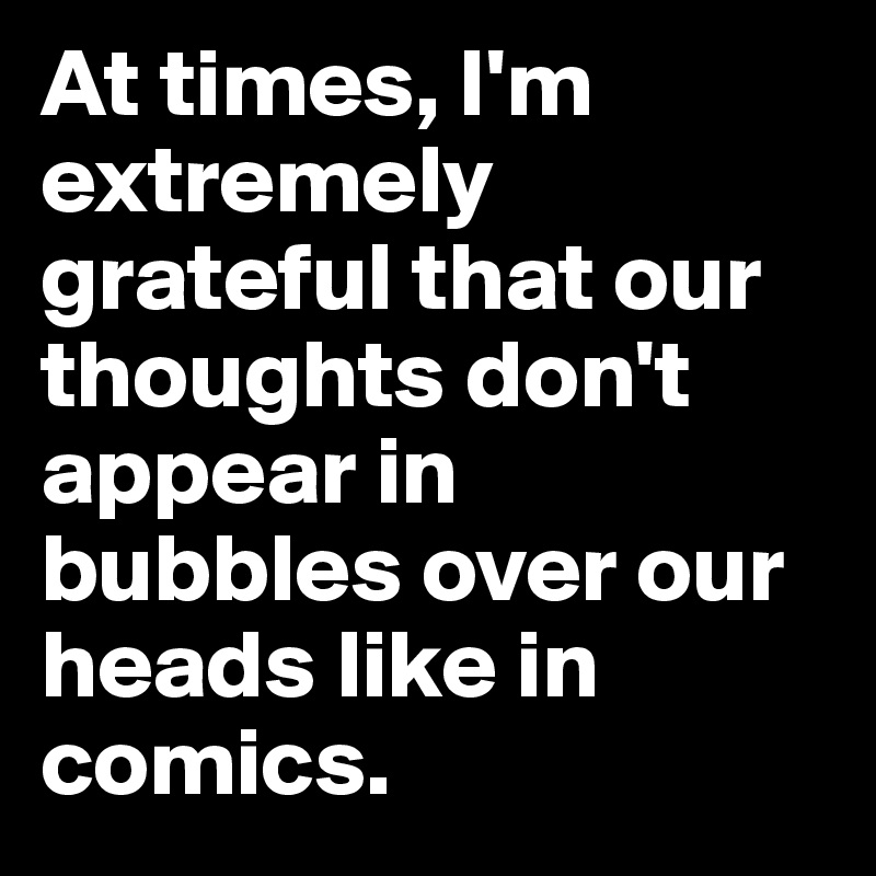 At times, I'm extremely grateful that our thoughts don't appear in bubbles over our heads like in comics.