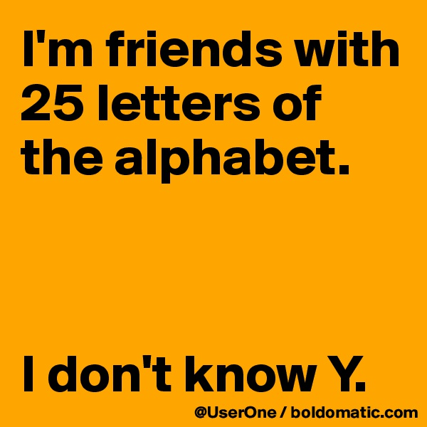 I'm friends with 25 letters of the alphabet.    I don't know Y.