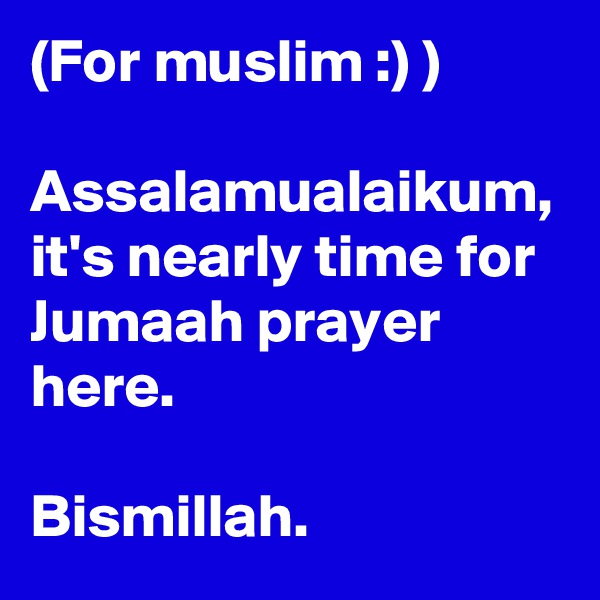 (For muslim :) )  Assalamualaikum, it's nearly time for Jumaah prayer here.  Bismillah.