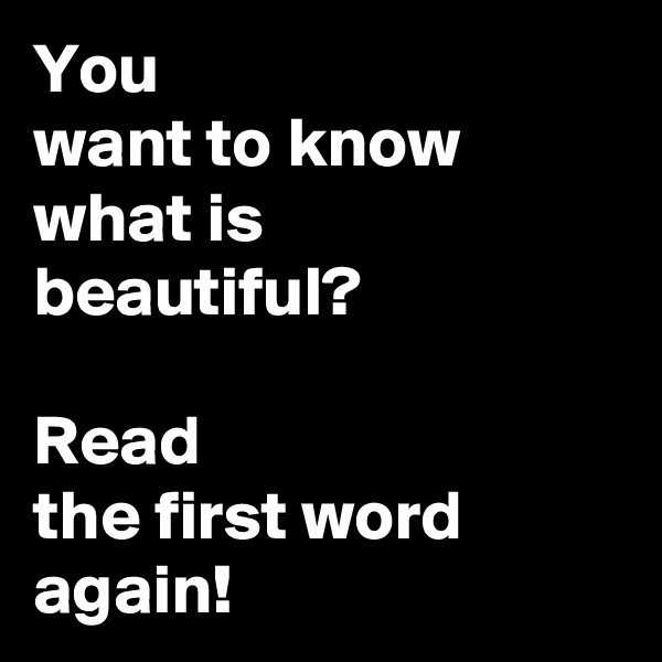 You want to know what is beautiful?  Read the first word again!