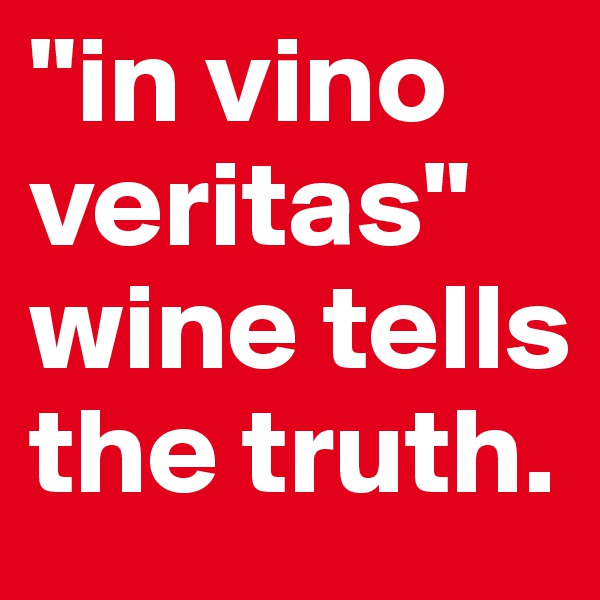 """in vino veritas"" wine tells the truth."