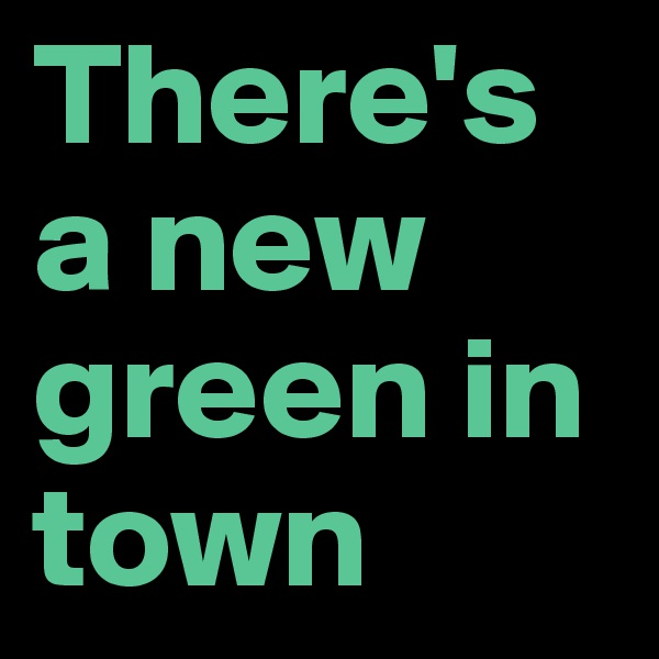 There's a new green in town