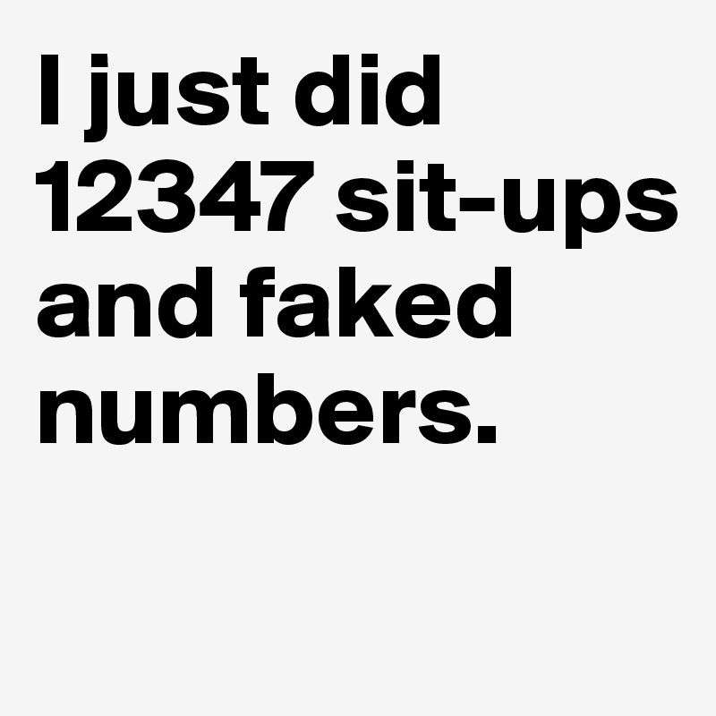 I just did 12347 sit-ups and faked numbers.