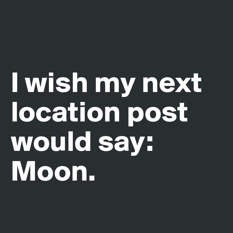 I wish my next location post would say: Moon.
