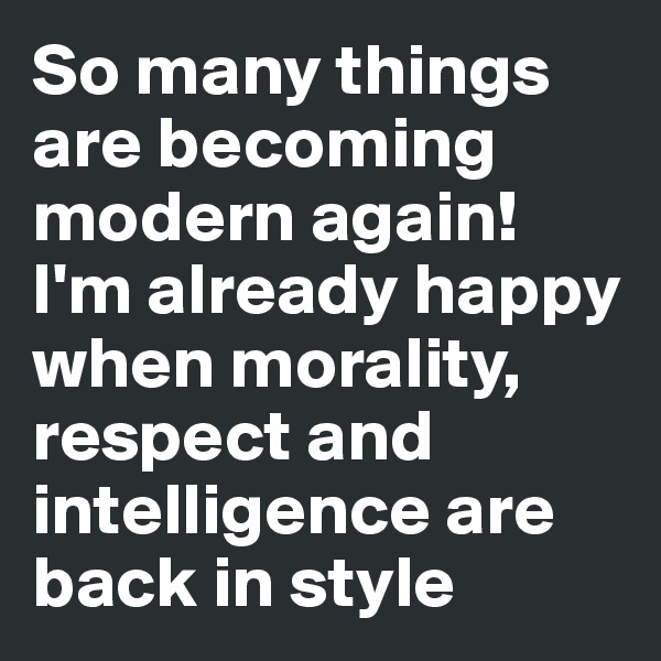 So many things are becoming modern again! I'm already happy when morality, respect and intelligence are back in style