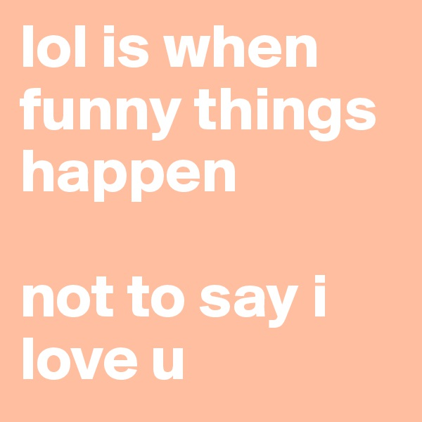 lol is when funny things happen  not to say i love u
