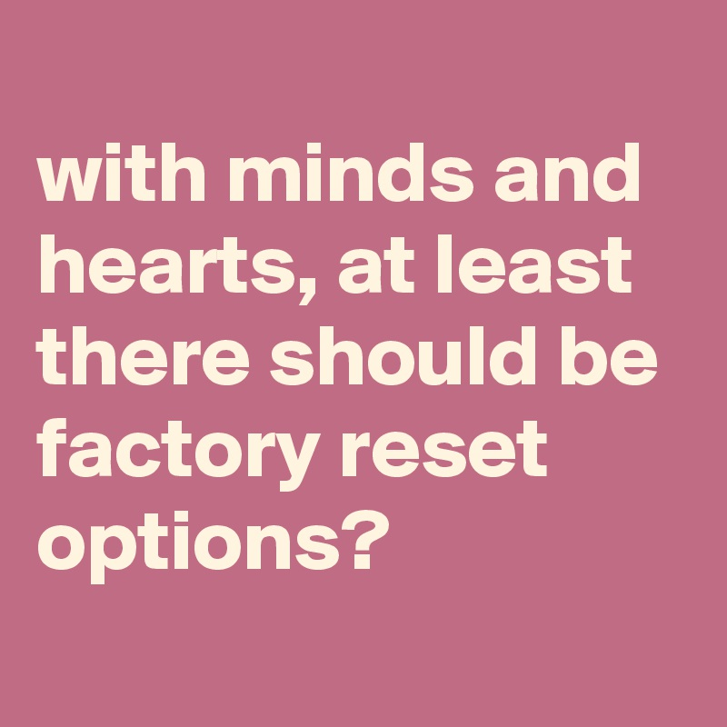 with minds and hearts, at least there should be factory reset options?