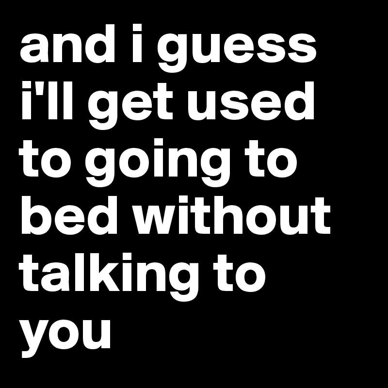 and i guess i'll get used to going to bed without talking to you