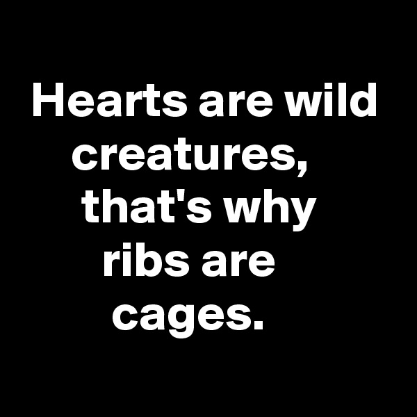 Hearts are wild      creatures,       that's why         ribs are          cages.