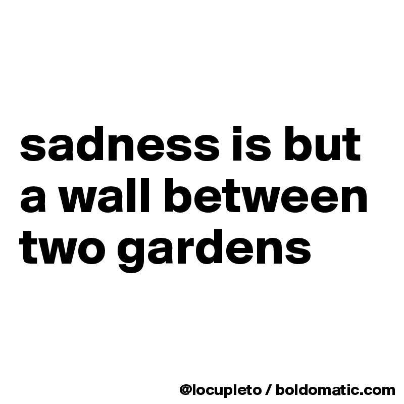 sadness is but a wall between two gardens