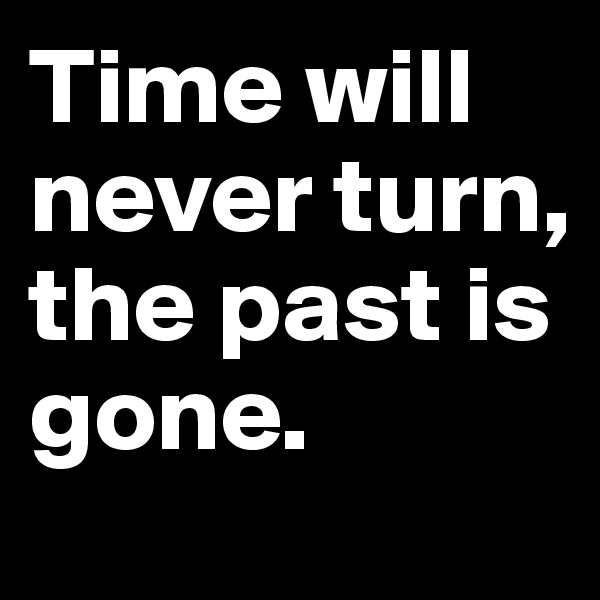 Time will never turn, the past is gone.