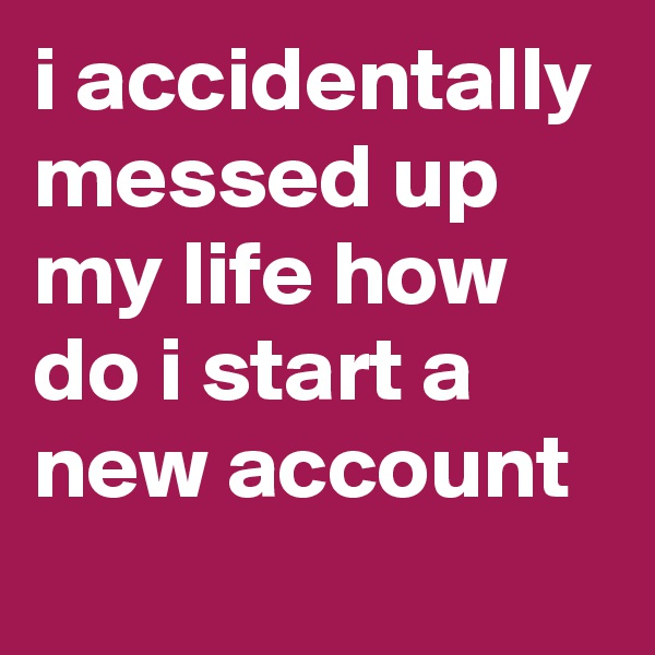 i accidentally messed up my life how do i start a new account