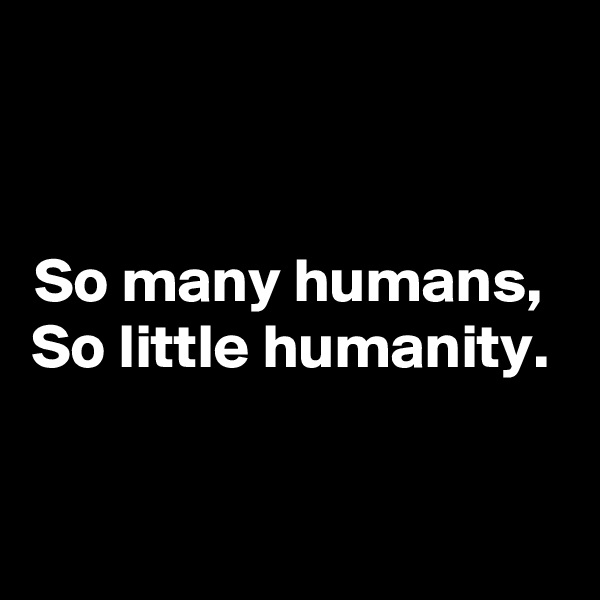 So many humans,  So little humanity.